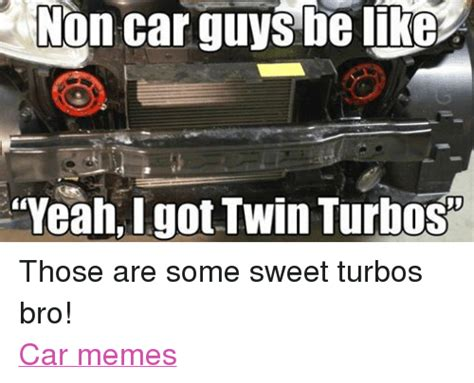 Turbo Car Memes - non car guys be like yeahigot twin turbos those are some