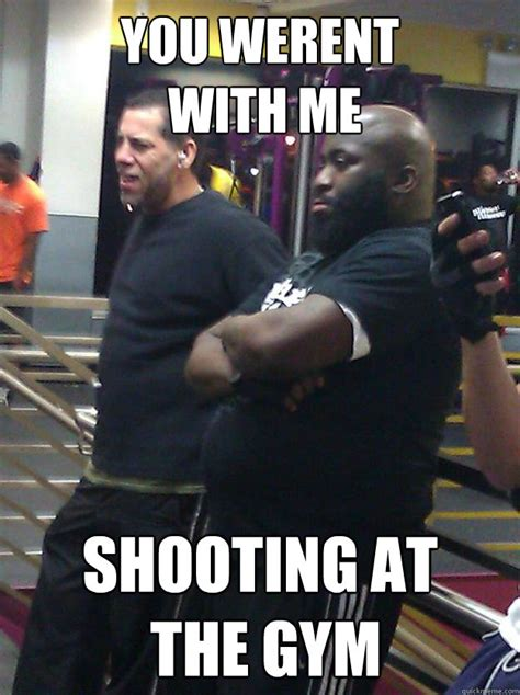 Planet Fitness Meme - you werent with me shooting at the gym rick ross planet