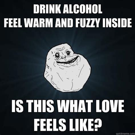 Depressed Drinking Meme - drink alcohol feel warm and fuzzy inside is this what love