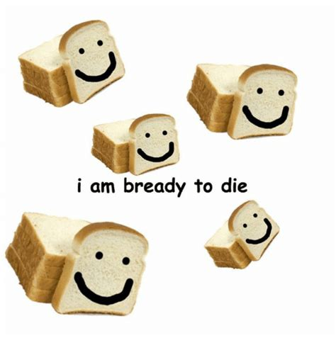 die meme i am bready to die meme on me me
