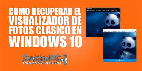 visualizador de imagenes windows 10 no funciona recuperar el visualizador de fotos cl 225 sico en windows 10