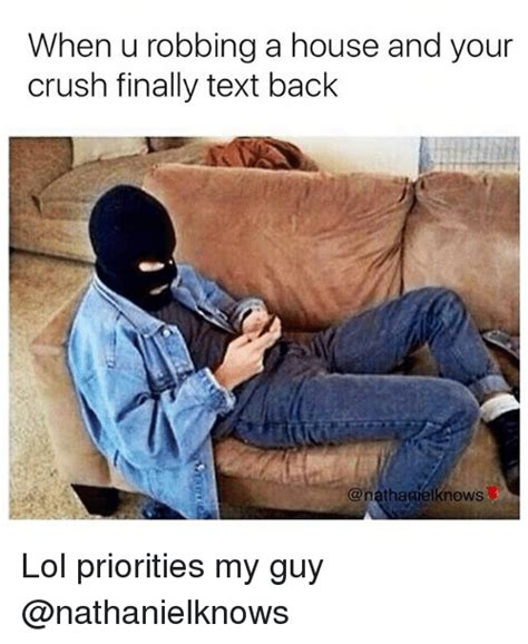 robbing a house when u robbing a house and your crush finally text back lol priorities my guy crush