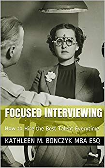 M Gai Esq Mba by Focused Interviewing How To Hire The Best