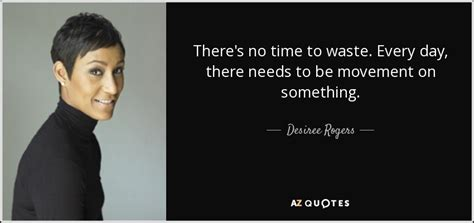 Jim Rogers Mba Waste Of Time by Desiree Rogers Quote There S No Time To Waste Every Day