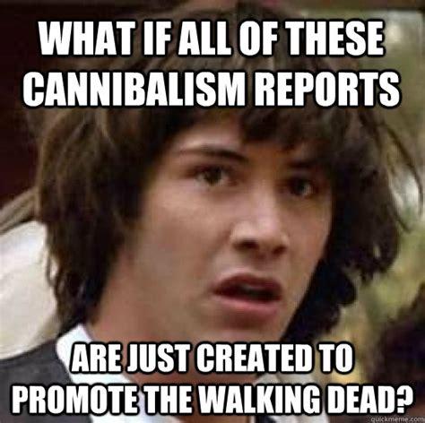 Cannibal Meme - conspiracy keanu memes quickmeme