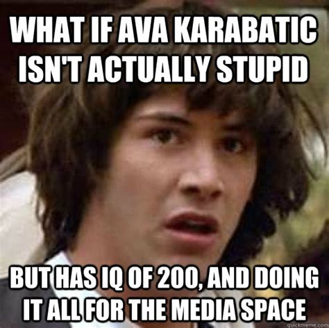 Stupid Memes - what if ava karabatic isn t actually stupid but has iq of