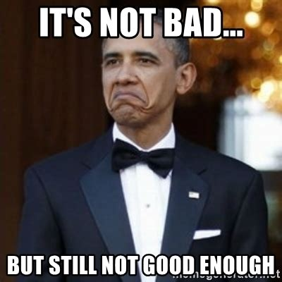 Not Bad Meme Generator - it s not bad but still not good enough not bad obama
