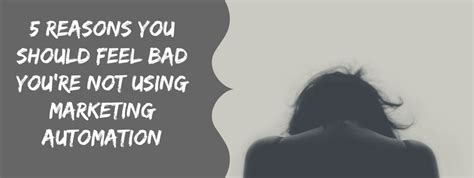 Reasons Not To Feel Bad About Feeling Bad by 5 Reasons You Should Feel Bad For Not Using Marketing