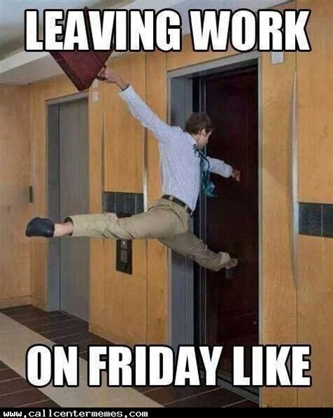 Funny Friday Memes Tumblr - leaving work on a friday call center memes