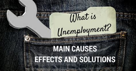 what iz unemployment what is unemployment its main causes effects and
