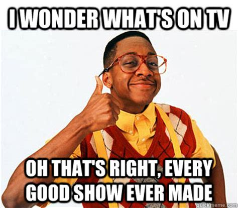 Every Meme Ever - i wonder what s on tv oh that s right every good show