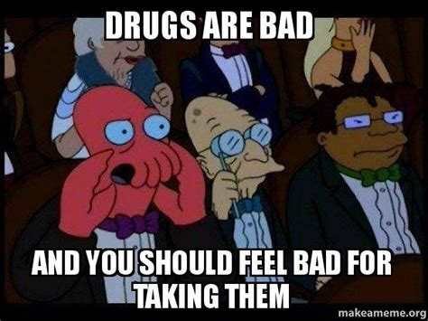 Drugs Are Bad Meme - drugs are bad and you should feel bad for taking them