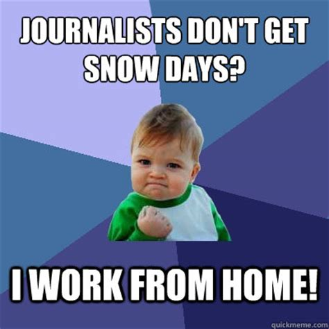 Snow Day Meme - journalists don t get snow days i work from home