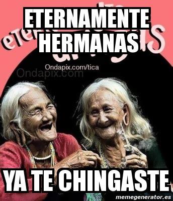 imagenes memes de hermanas meme personalizado eternamente hermanas ya te chingaste