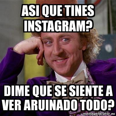 Meme Generator For Instagram - meme willy wonka asi que tines instagram dime que se