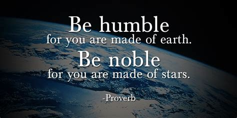 To Be Noble be humble for you are made of earth be noble for