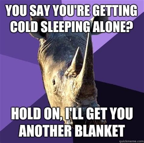 Sleeping Alone Meme - you say you re getting cold sleeping alone hold on i ll