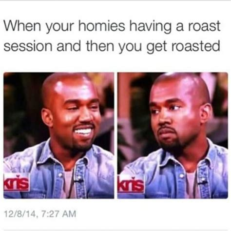 Roasting Memes - when your homies having a roast session and then you get roasted