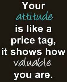 """Your attitude is like a price"
