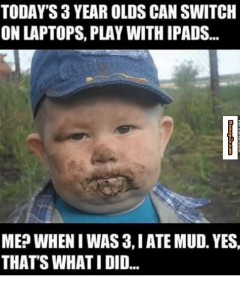 Todays Memes - todays 3 year olds can switch on laptops play withipads