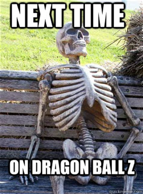 Next Time Meme - next time on dragon ball z its about time skeleton