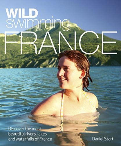 libro the most beautiful my libro wild swimming france discover the most beautiful rivers lakes and waterfalls of france