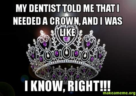 Crown Meme - my dentist told me that i needed a crown and i was like i