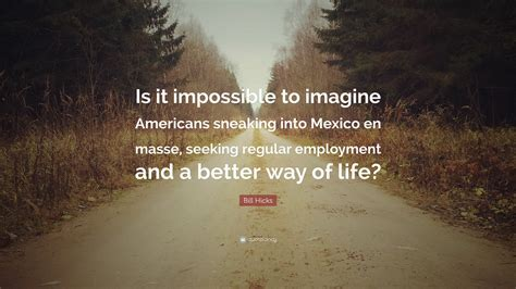 better way of living bill hicks quote is it impossible to imagine americans