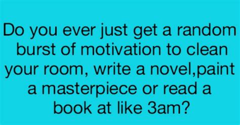 did you clean your room do you just get a random burst of motivation to clean your room write a novel paint a