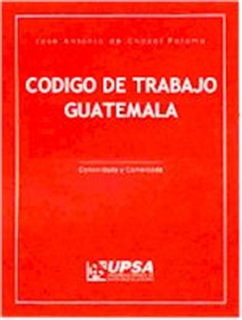 codigo del trabajo chile edicion 2001 c 243 digo de trabajo de guatemala deguate com