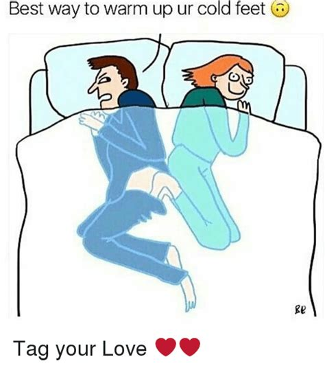 best way to warm up ur cold feet re tag your love love meme on sizzle