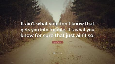 what you dont know 1509824316 mark twain quote it ain t what you don t know that gets you into trouble it s what you know