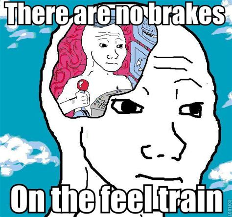 Feels Memes - there are no brakes on the feel train take on the