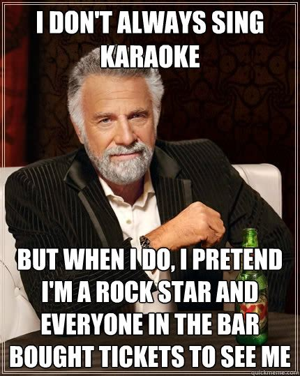 Funny Karaoke Meme - i don t always sing karaoke but when i do i pretend i m a