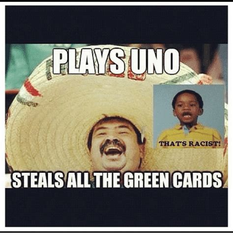 Green Card Meme - plays uno thats racist estealsall the green cards funny
