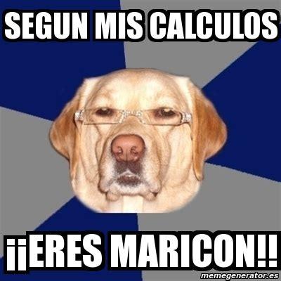 Maricon Meme - meme perro racista segun mis calculos 161 161 eres maricon