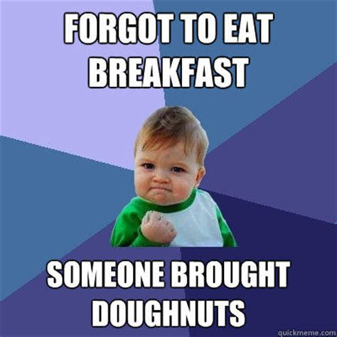Funny Breakfast Memes - forgot to eat breakfast someone brought doughnuts