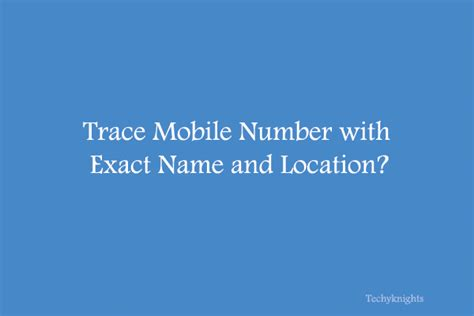 Find S Location By Cell Phone Number How To Trace Mobile Number With Exact Name Location Techyknights