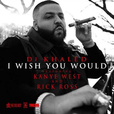 dj khaled music dj khaled i wish you would ft rick ross kanye west