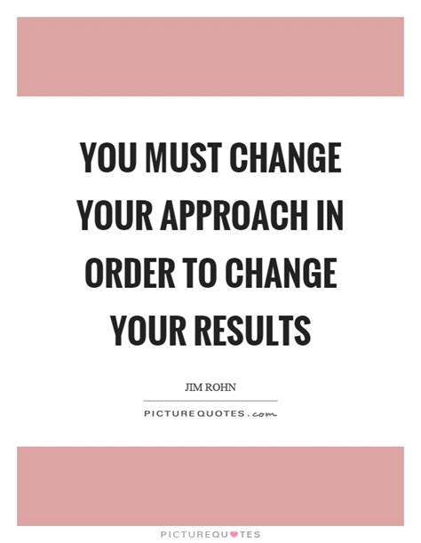 you must change your approach in order to change your