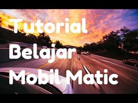 tutorial mengemudi mobil manual youtube tutorial belajar mobil matic persneling mobil matik cara