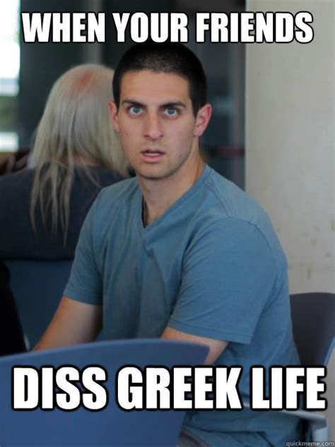 Greek Life Memes - when your friends diss greek life disillusioned domenic