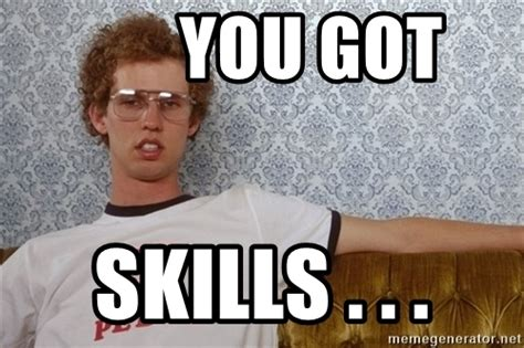 You Got This Meme - you got skills napoleon dynamite meme meme generator