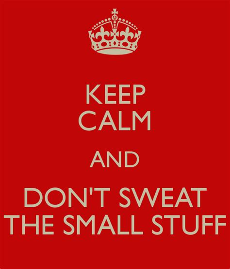 Don T Sweat The Small Stuff In keep calm and don t sweat the small stuff poster bb keep calm o matic