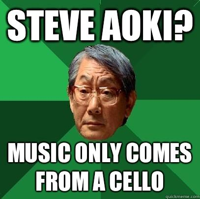 Cello Memes - steve aoki music only comes from a cello high