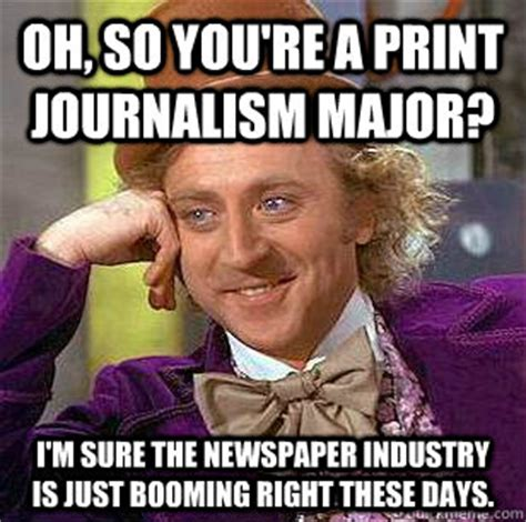 Journalism Meme - oh so you re a print journalism major i m sure the