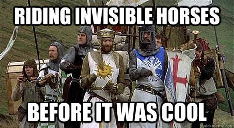 Monty Python Meme - riding invisible horses before it was cool monty python