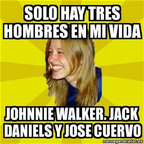 Jose Cuervo Meme - meme trologirl solo hay tres hombres en mi vida johnnie walker jack daniels y jose cuervo