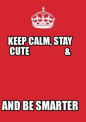 Meme Creator Keep Calm - meme creator keep calm stay cute and be smarter