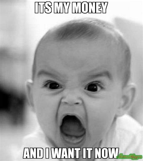 I Want My Money Meme - its my money and i want it now meme angry baby 4490